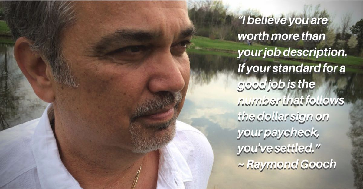 """I believe you are worth more than your job description. If your standard for a good job is the number that follows the dollar sign on your paycheck, you've settled."" ~ Raymond Gooch"